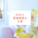 【経験談】HSPに医療事務の仕事は向いてる?HSPの私が実際に働いてみて感じたこと。