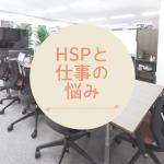 HSPの私が仕事で悩んでいたこと。職場の席替えで嫌な席になることが多かった体験談など。